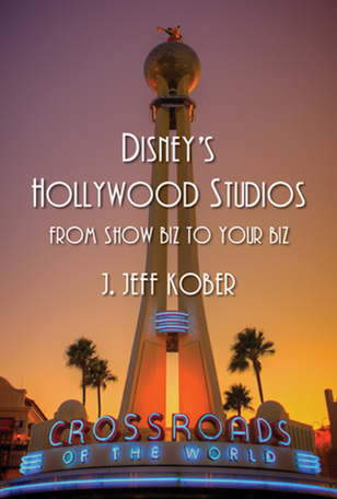 Disney's Hollywood Studios: From Show Biz to Your Biz. By J. Jeff Kober.